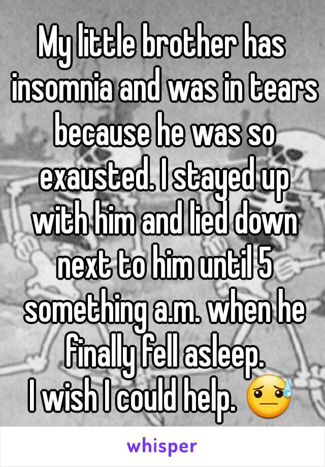 My little brother has insomnia and was in tears because he was so exausted. I stayed up with him and lied down next to him until 5 something a.m. when he finally fell asleep. I wish I could help. 😓