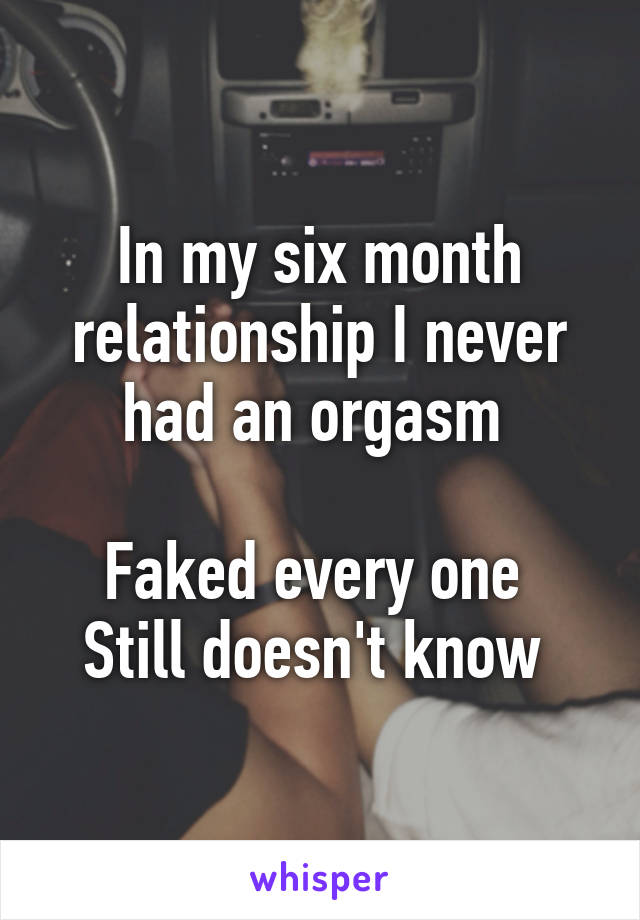 In my six month relationship I never had an orgasm   Faked every one  Still doesn't know