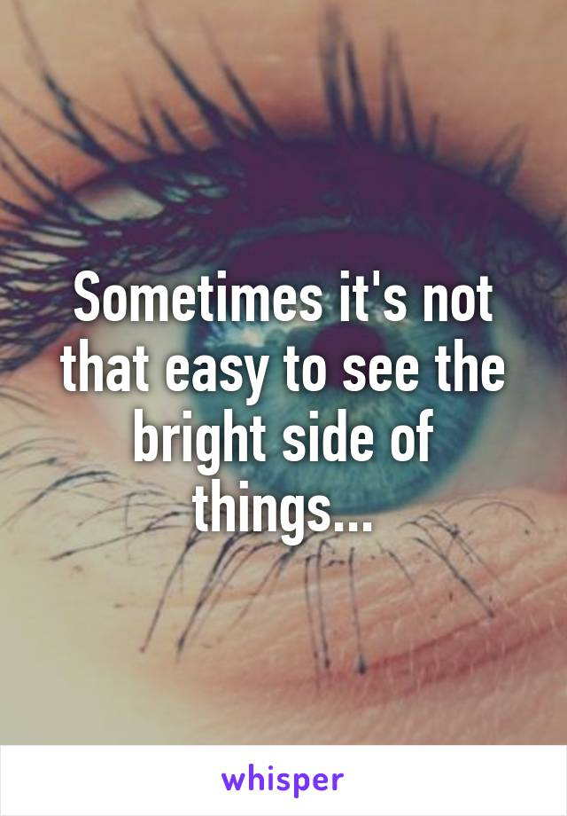 Sometimes it's not that easy to see the bright side of things...