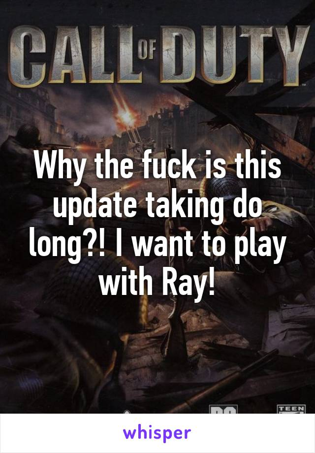 Why the fuck is this update taking do long?! I want to play with Ray!