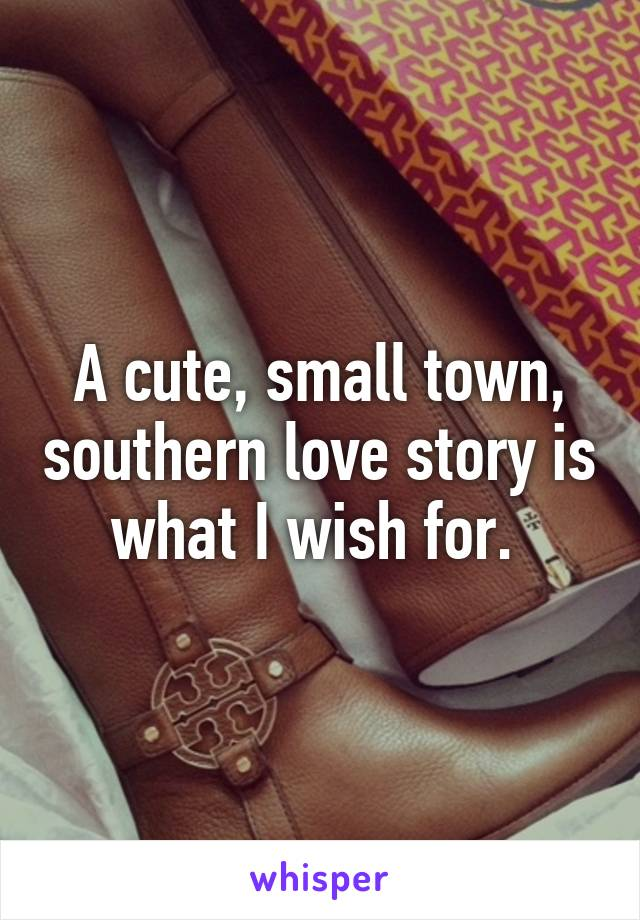 A cute, small town, southern love story is what I wish for.