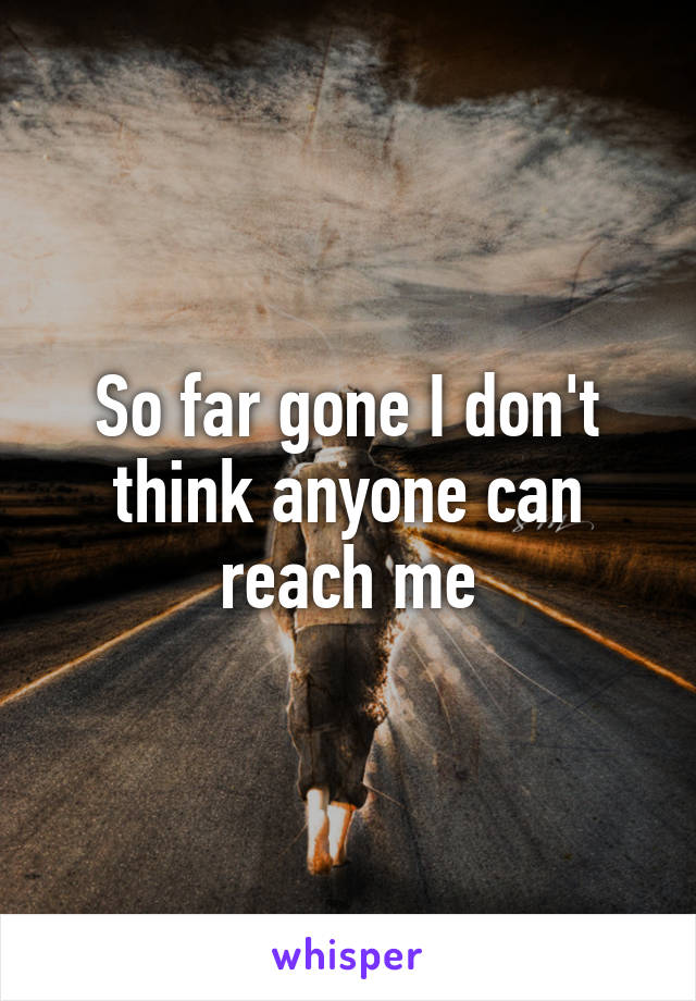 So far gone I don't think anyone can reach me