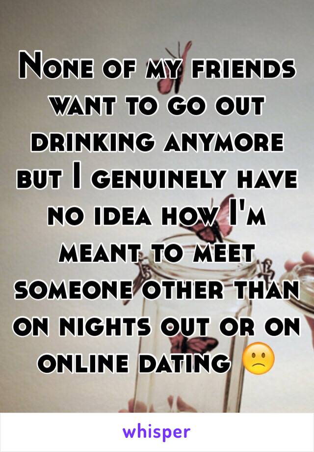 None of my friends want to go out drinking anymore but I genuinely have no idea how I'm meant to meet someone other than on nights out or on online dating 🙁