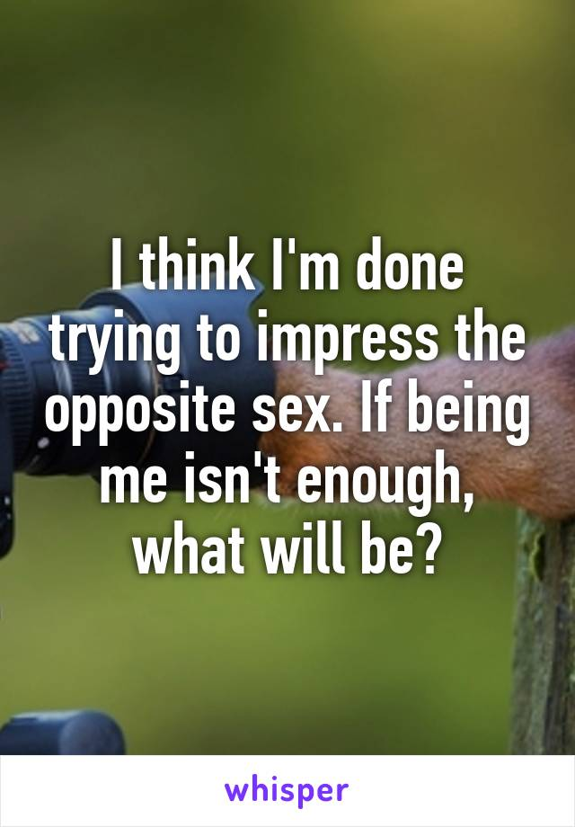 I think I'm done trying to impress the opposite sex. If being me isn't enough, what will be?