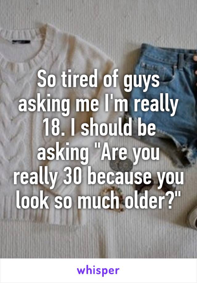 "So tired of guys asking me I'm really 18. I should be asking ""Are you really 30 because you look so much older?"""
