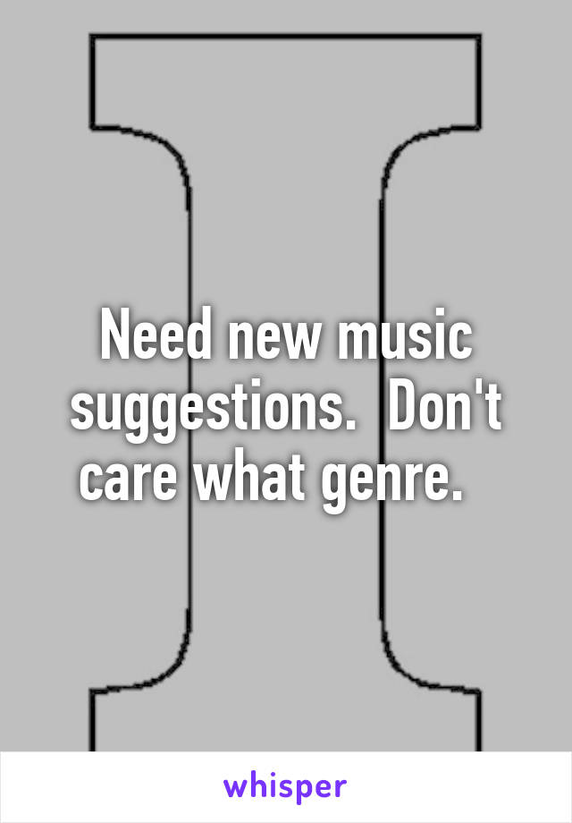 Need new music suggestions.  Don't care what genre.