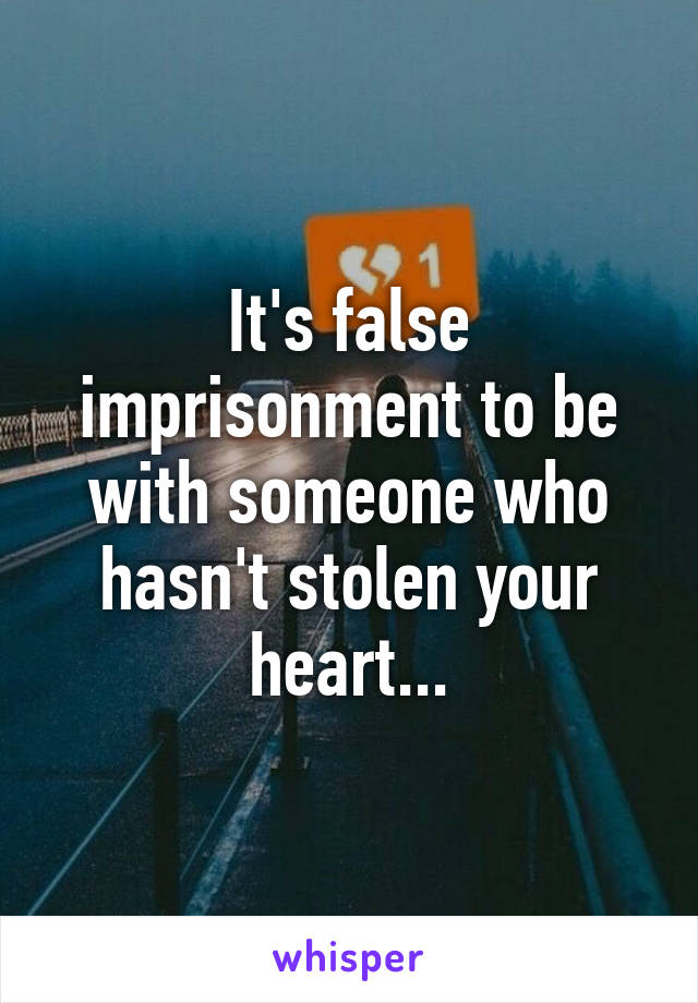 It's false imprisonment to be with someone who hasn't stolen your heart...