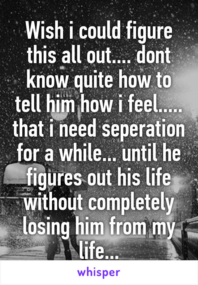 Wish i could figure this all out.... dont know quite how to tell him how i feel..... that i need seperation for a while... until he figures out his life without completely losing him from my life...