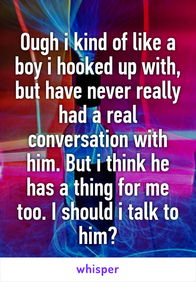 Ough i kind of like a boy i hooked up with, but have never really had a real conversation with him. But i think he has a thing for me too. I should i talk to him?