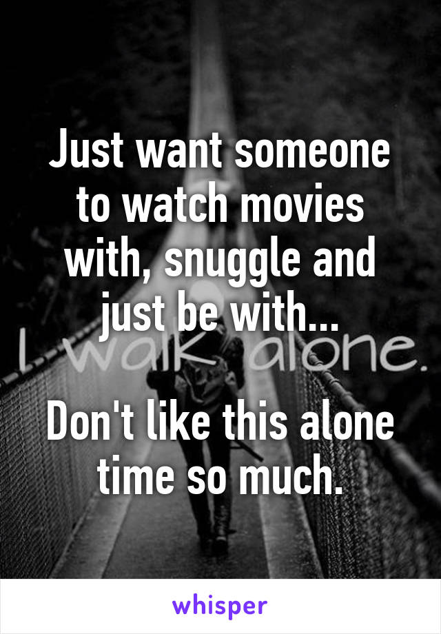 Just want someone to watch movies with, snuggle and just be with...  Don't like this alone time so much.