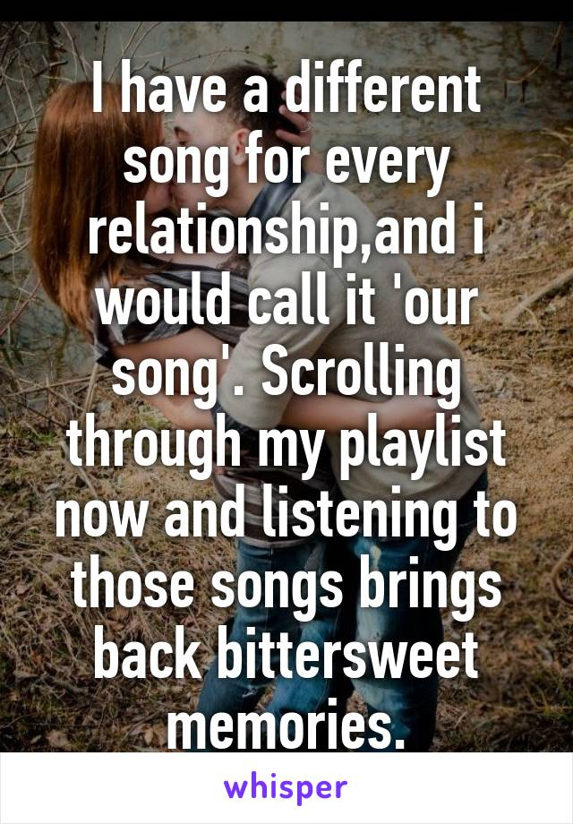 I have a different song for every relationship,and i would call it 'our song'. Scrolling through my playlist now and listening to those songs brings back bittersweet memories.