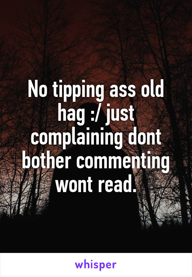 No tipping ass old hag :/ just complaining dont bother commenting wont read.