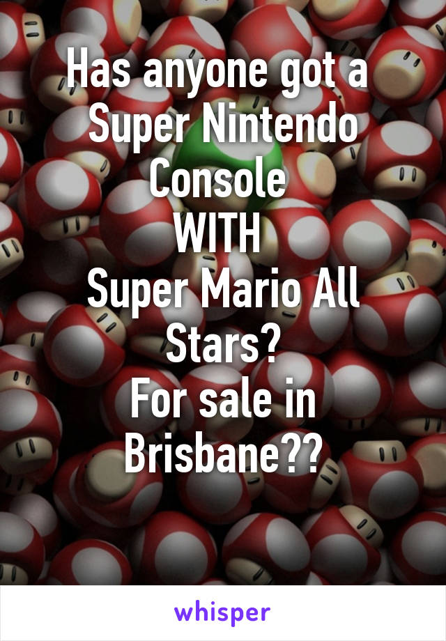 Has anyone got a  Super Nintendo Console  WITH  Super Mario All Stars? For sale in Brisbane??