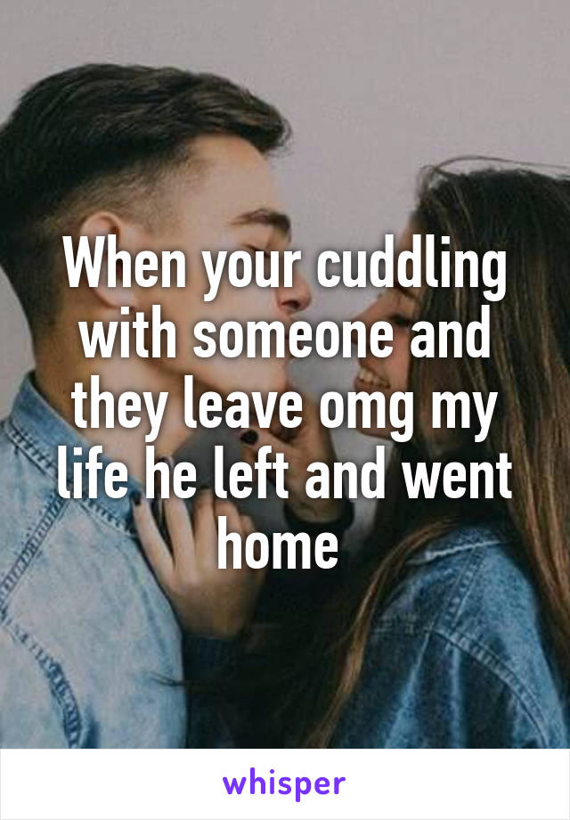 When your cuddling with someone and they leave omg my life he left and went home