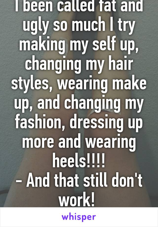 I been called fat and ugly so much I try making my self up, changing my hair styles, wearing make up, and changing my fashion, dressing up more and wearing heels!!!! - And that still don't work!  O.D