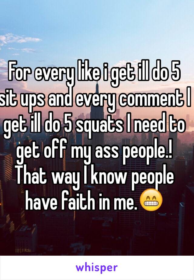 For every like i get ill do 5 sit ups and every comment I get ill do 5 squats I need to get off my ass people.!  That way I know people have faith in me.😁