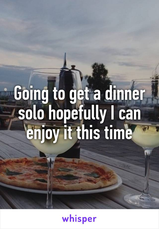 Going to get a dinner solo hopefully I can enjoy it this time