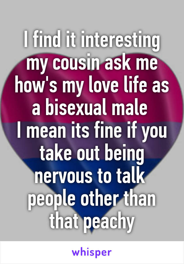 I find it interesting my cousin ask me how's my love life as a bisexual male  I mean its fine if you take out being nervous to talk  people other than that peachy