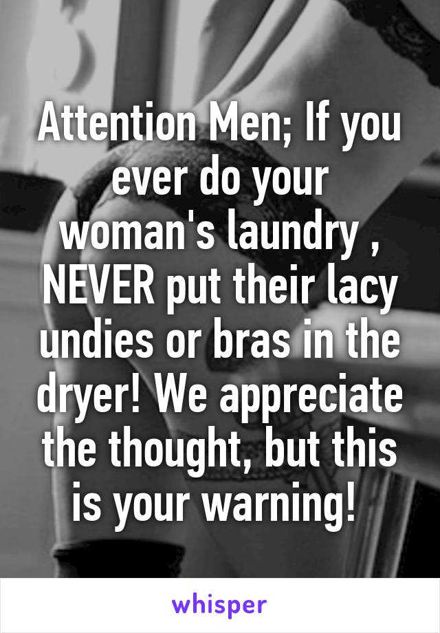 Attention Men; If you ever do your woman's laundry , NEVER put their lacy undies or bras in the dryer! We appreciate the thought, but this is your warning!