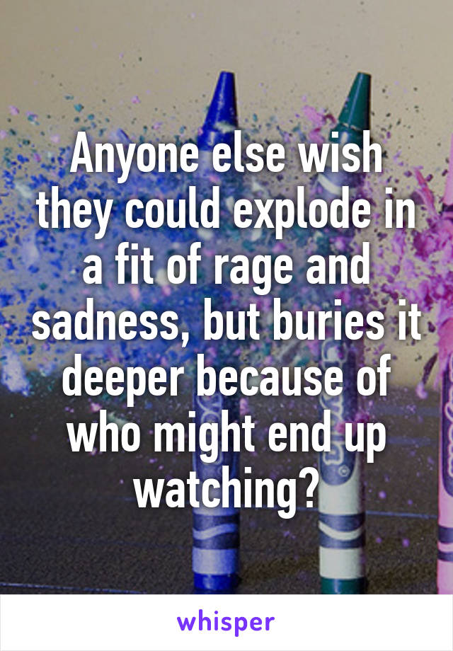 Anyone else wish they could explode in a fit of rage and sadness, but buries it deeper because of who might end up watching?