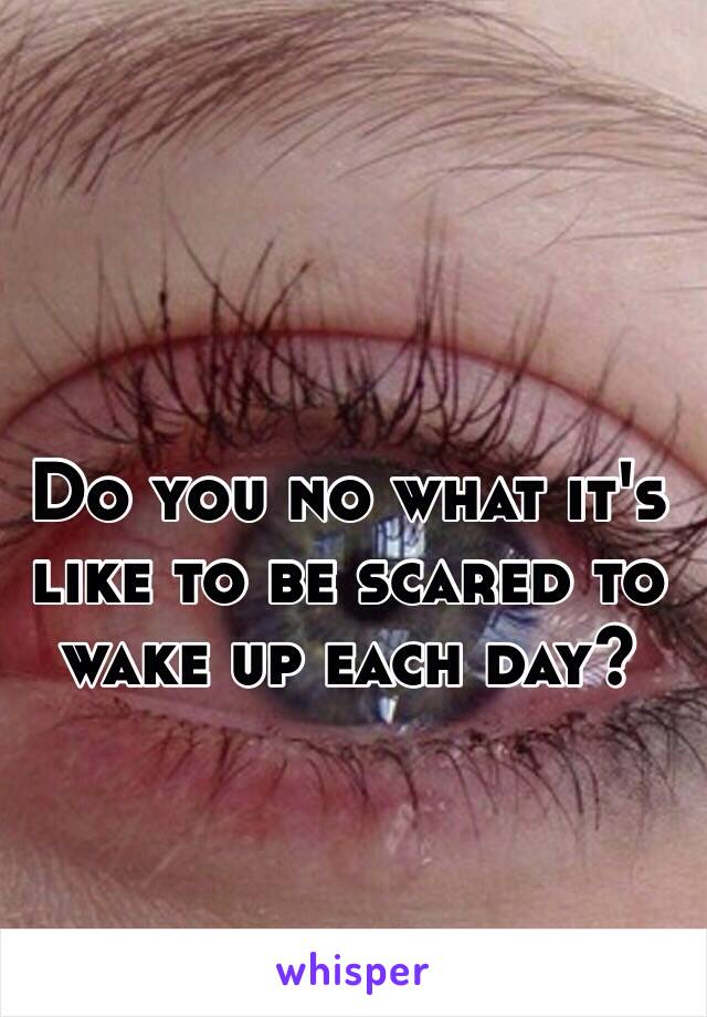 Do you no what it's like to be scared to wake up each day?