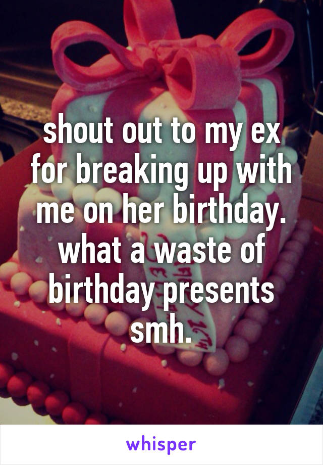 shout out to my ex for breaking up with me on her birthday. what a waste of birthday presents smh.