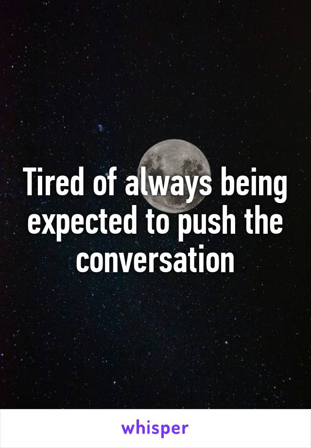 Tired of always being expected to push the conversation