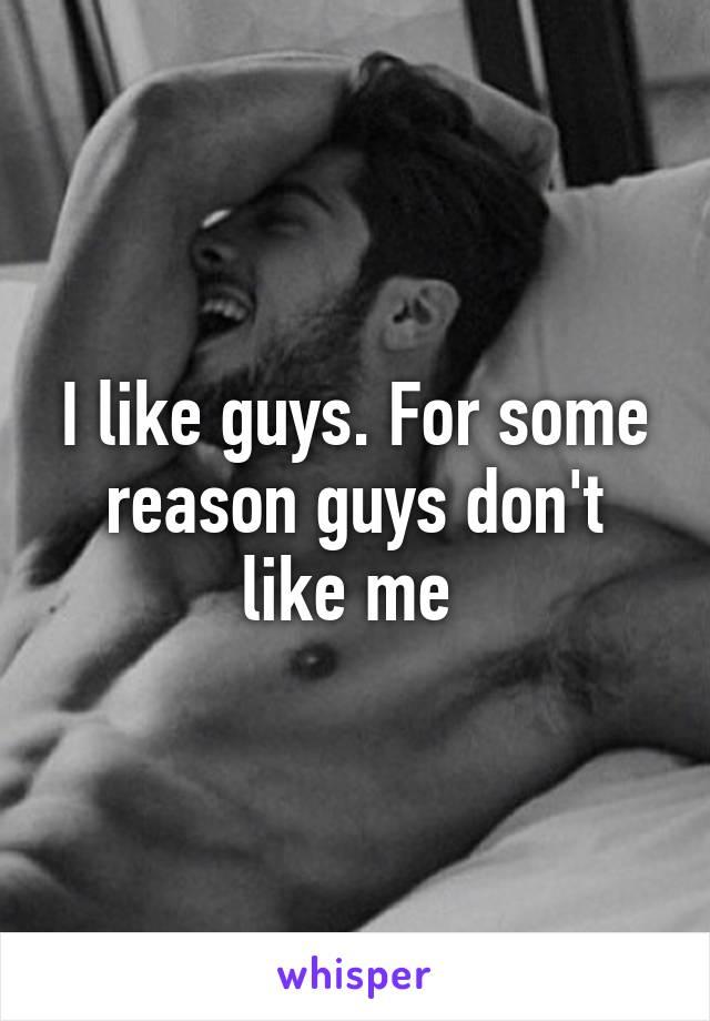 I like guys. For some reason guys don't like me