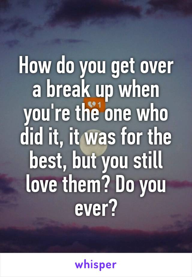 How do you get over a break up when you're the one who did it, it was for the best, but you still love them? Do you ever?