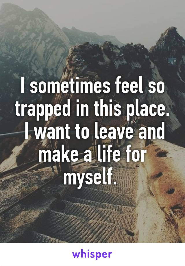 I sometimes feel so trapped in this place.  I want to leave and make a life for myself.
