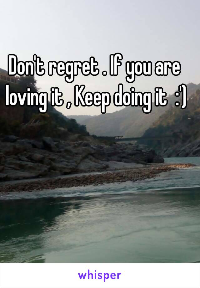 Don't regret . If you are loving it , Keep doing it  :')