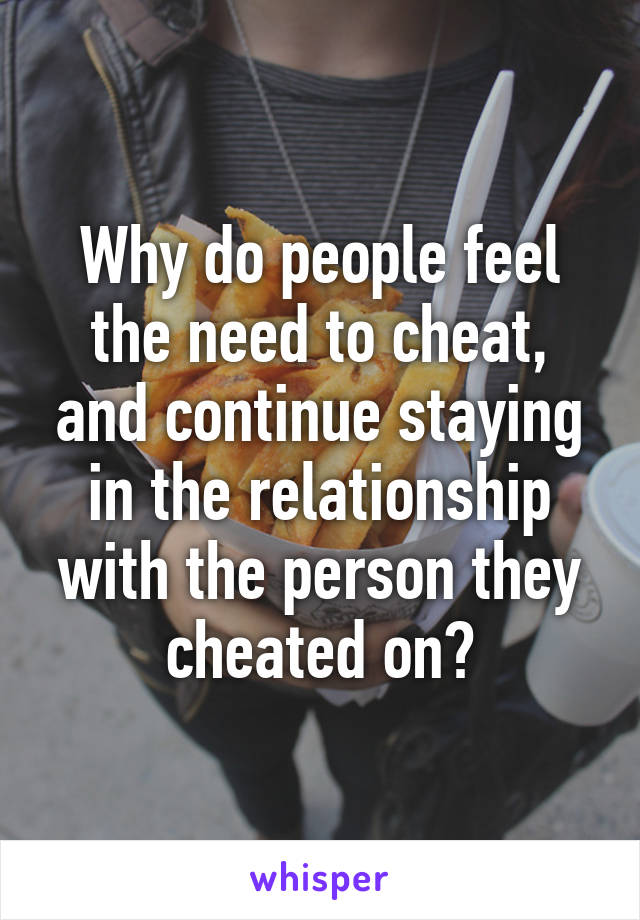 Why do people feel the need to cheat, and continue staying in the relationship with the person they cheated on?
