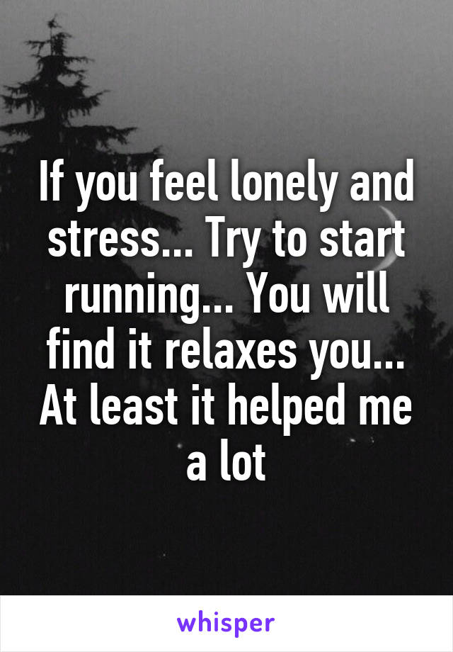 If you feel lonely and stress... Try to start running... You will find it relaxes you... At least it helped me a lot