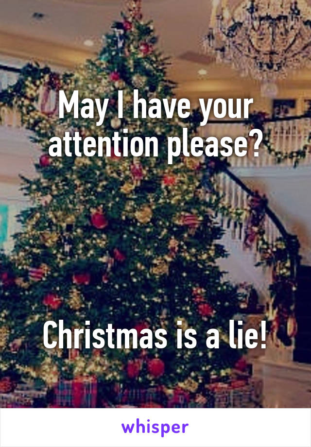 May I have your attention please?     Christmas is a lie!