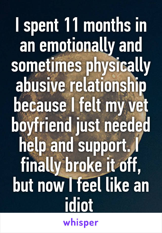 I spent 11 months in an emotionally and sometimes physically abusive relationship because I felt my vet boyfriend just needed help and support. I  finally broke it off, but now I feel like an idiot
