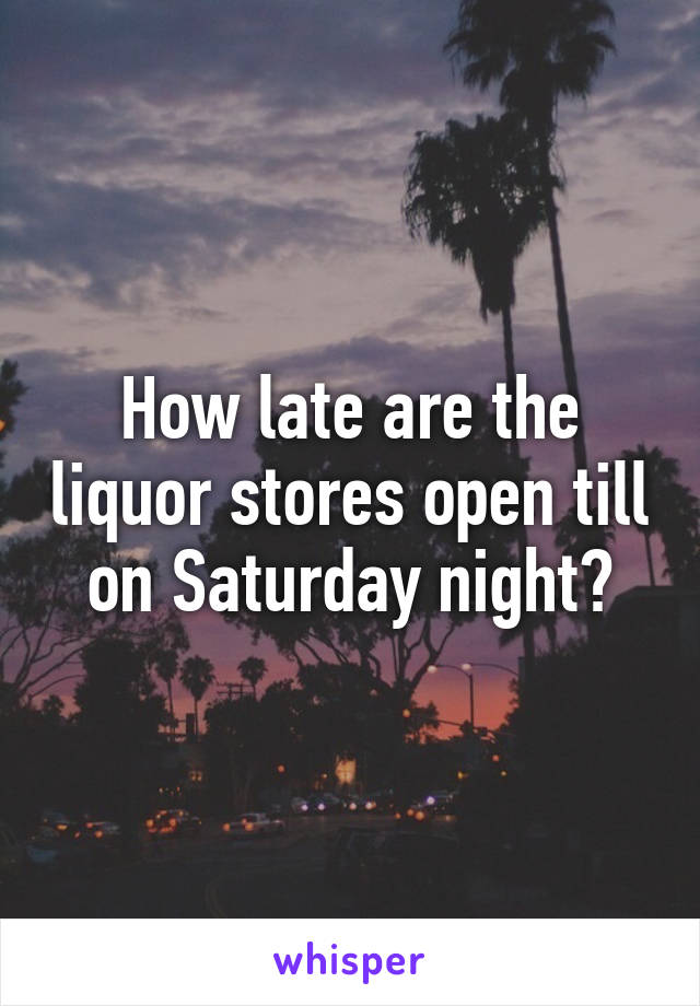 How late are the liquor stores open till on Saturday night?