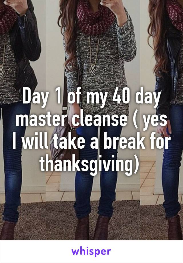 Day 1 of my 40 day master cleanse ( yes I will take a break for thanksgiving)