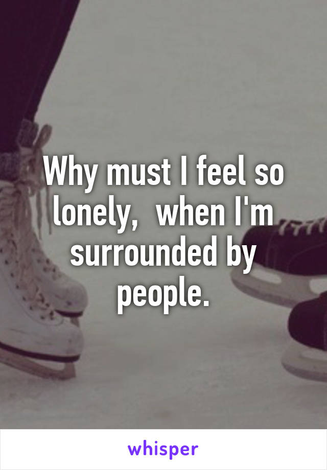 Why must I feel so lonely,  when I'm surrounded by people.