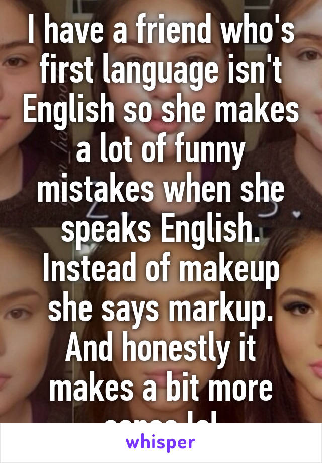 I have a friend who's first language isn't English so she makes a lot of funny mistakes when she speaks English. Instead of makeup she says markup. And honestly it makes a bit more sense lol