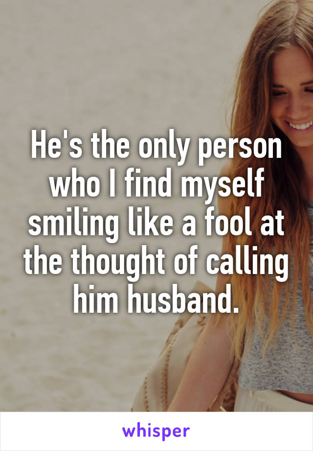 He's the only person who I find myself smiling like a fool at the thought of calling him husband.