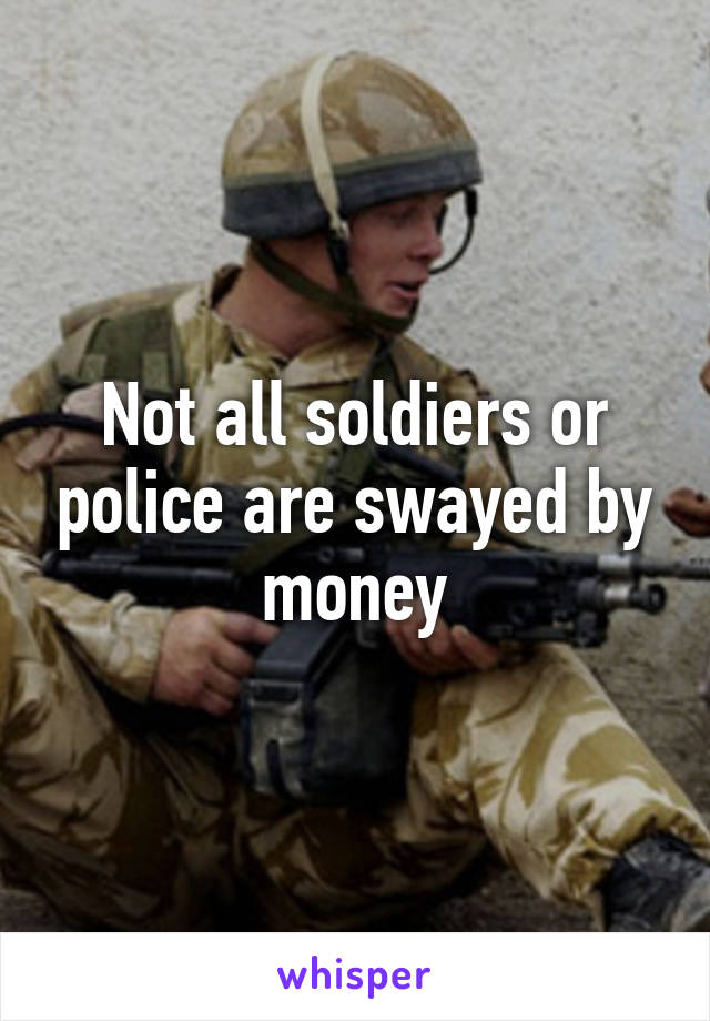 Not all soldiers or police are swayed by money
