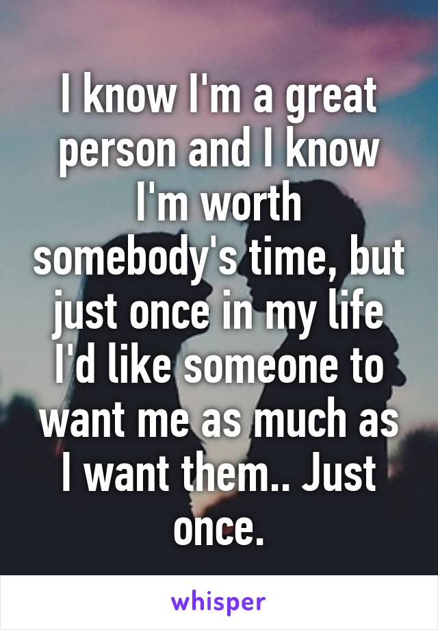 I know I'm a great person and I know I'm worth somebody's time, but just once in my life I'd like someone to want me as much as I want them.. Just once.