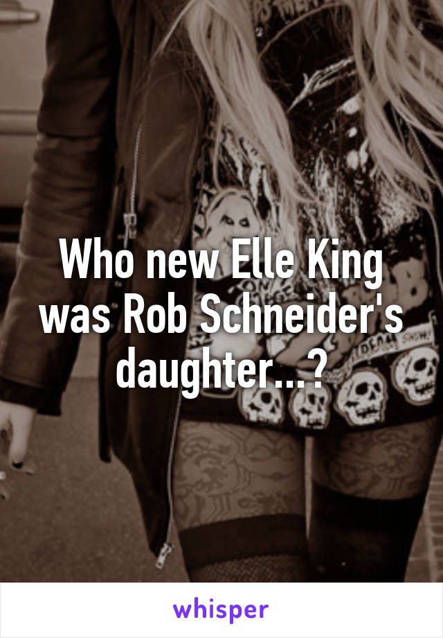 Who new Elle King was Rob Schneider's daughter...?