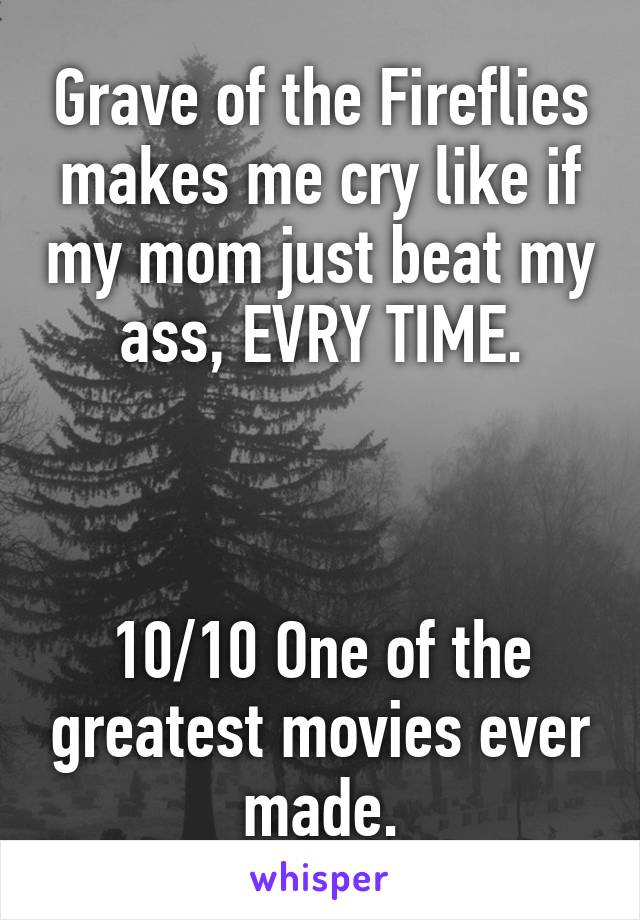 Grave of the Fireflies makes me cry like if my mom just beat my ass, EVRY TIME.    10/10 One of the greatest movies ever made.