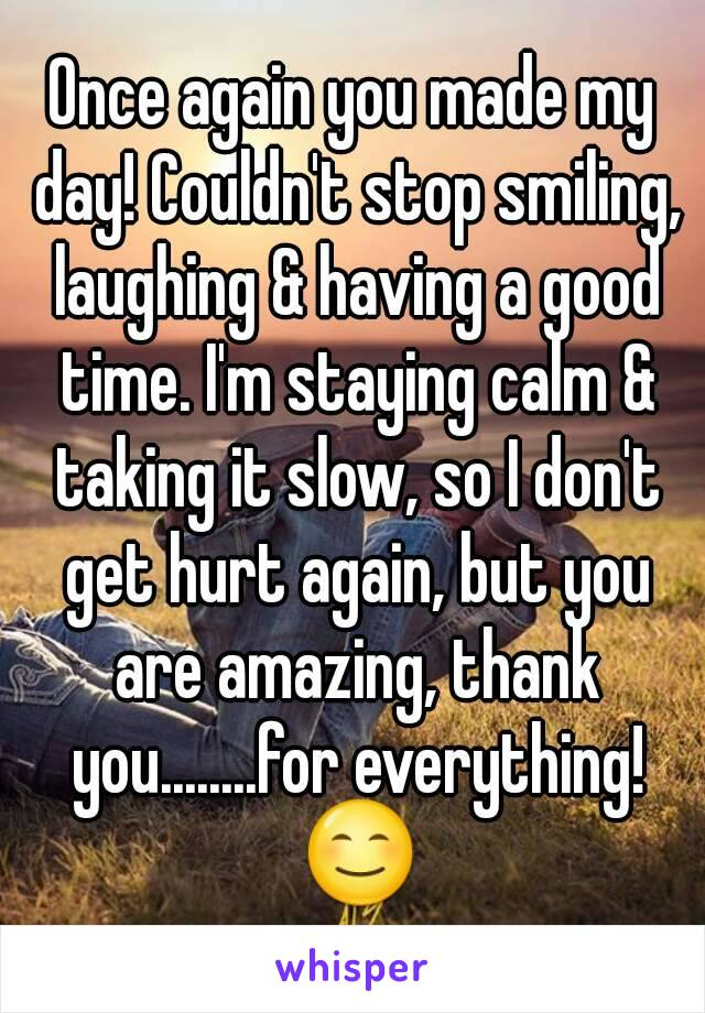 Once again you made my day! Couldn't stop smiling, laughing & having a good time. I'm staying calm & taking it slow, so I don't get hurt again, but you are amazing, thank you........for everything! 😊