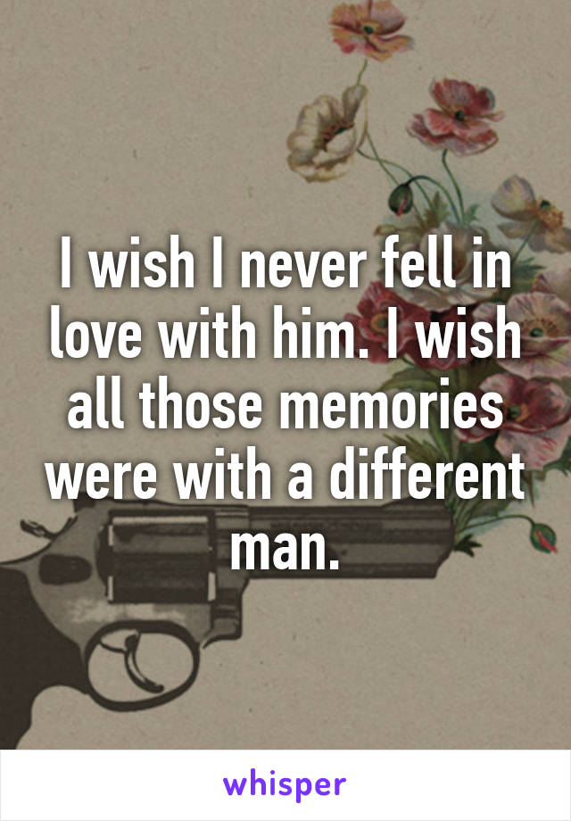 I wish I never fell in love with him. I wish all those memories were with a different man.