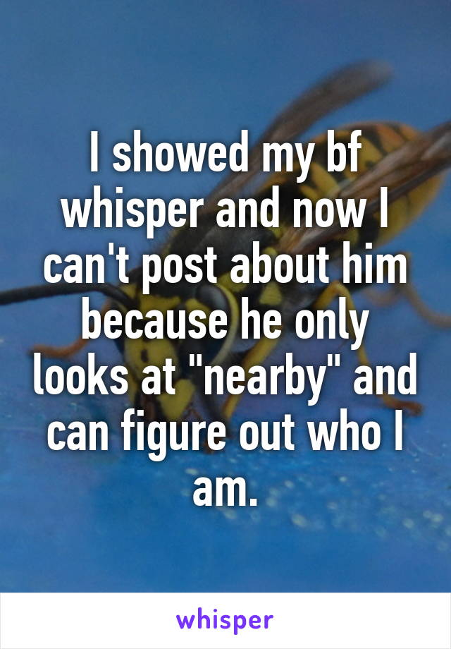 """I showed my bf whisper and now I can't post about him because he only looks at """"nearby"""" and can figure out who I am."""