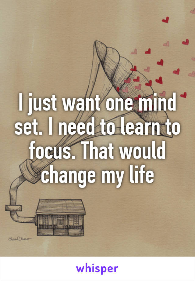 I just want one mind set. I need to learn to focus. That would change my life