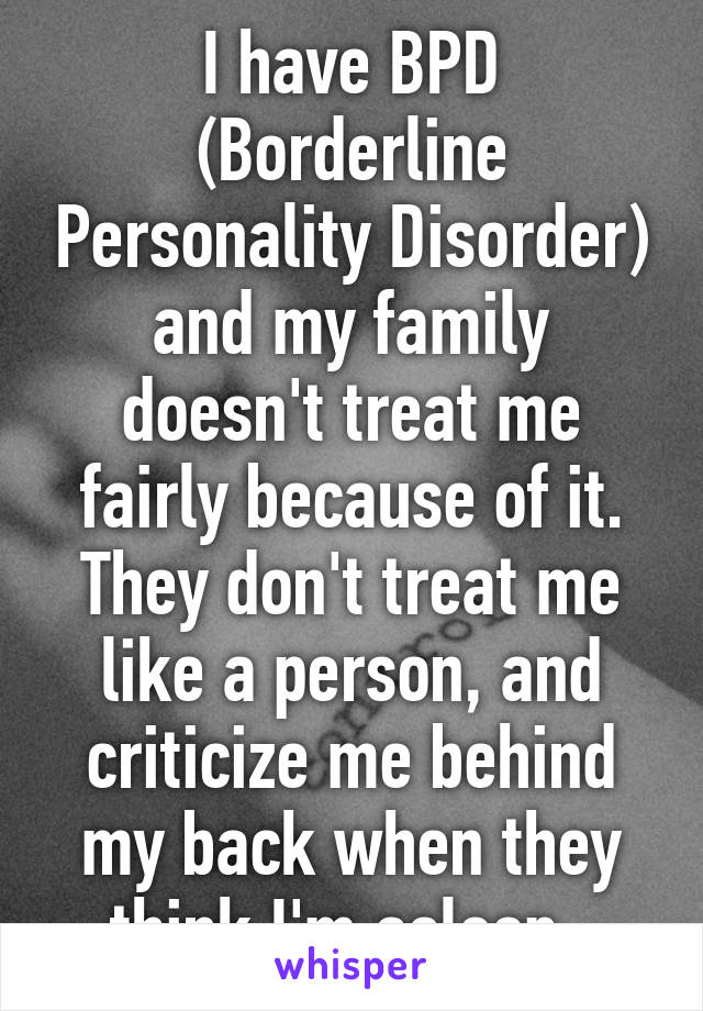 I have BPD (Borderline Personality Disorder) and my family doesn't treat me fairly because of it. They don't treat me like a person, and criticize me behind my back when they think I'm asleep.