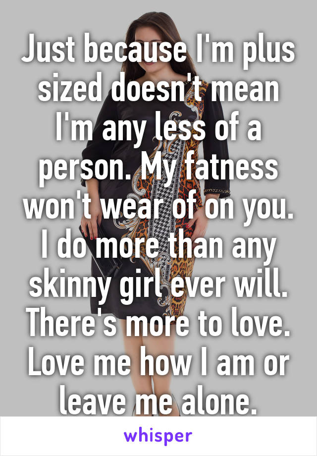 Just because I'm plus sized doesn't mean I'm any less of a person. My fatness won't wear of on you. I do more than any skinny girl ever will. There's more to love. Love me how I am or leave me alone.